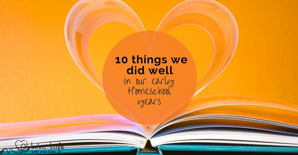 10 Things we did Well (in our Early Homeschool Years)