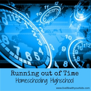 Running out of Time – Homeschooling Highschool