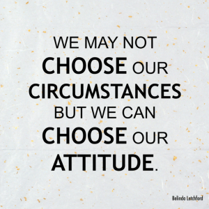 We may not choose our circumstances, but we can choose our attitude.