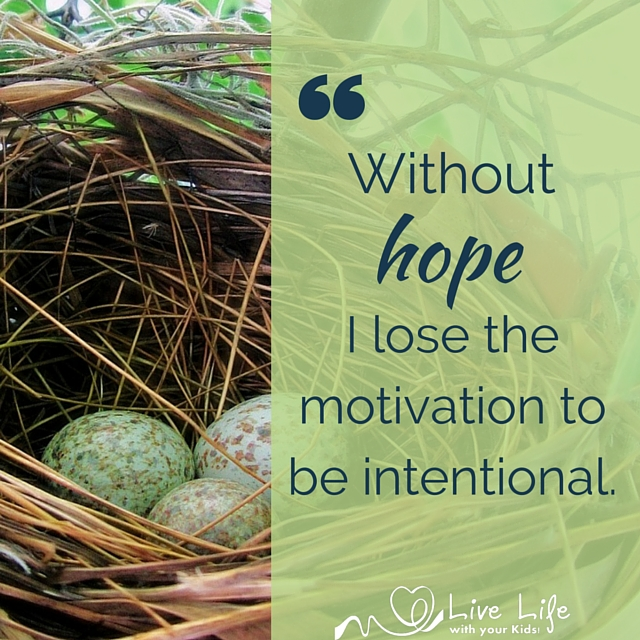 Without hope I lose the motivation to be intentional.